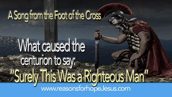 "What caused the centurion to say:  ""Surely This Was a Righteous Man"""