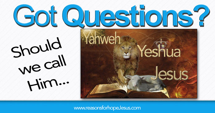 Should we call His name Jesus? Or Yahweh? Or Yeshua?